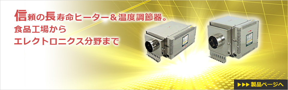 信頼の長寿命ヒーター&温度調節器。食品工場からエレクトロニクス分野まで